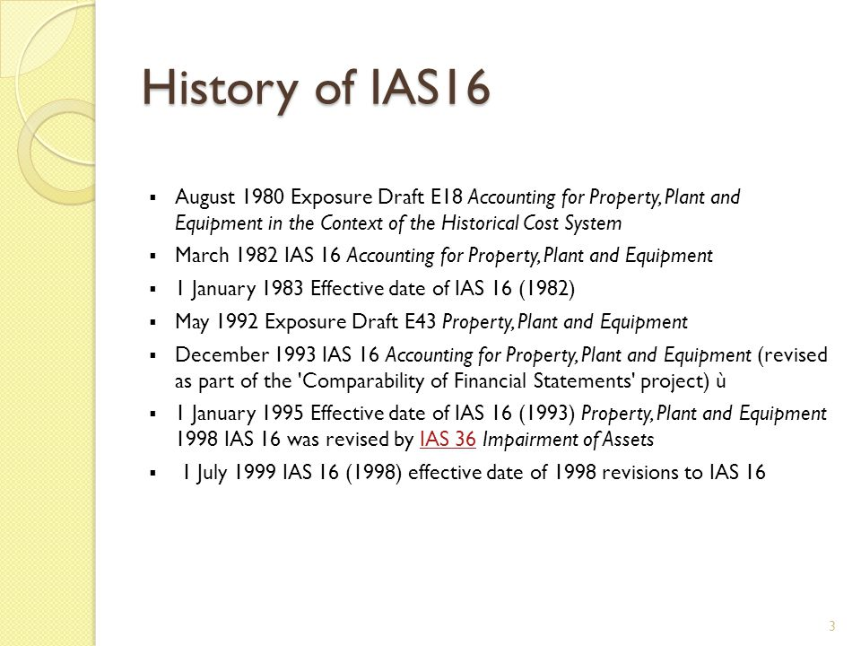 History of IAS16  18 December 2003 Revised version of IAS 16 issued by the IASB  1 January 2005 Effective date of IAS 16 (Revised 2003)  22 May 2008 IAS 16 amended for Annual Improvements to IFRSs 2007 about routine sales of assets held for rental  17 May 2012 Amended by Annual Improvements 2009 -2011 Cycle-classification of servicing equipment  12 December 2013 Amended by Annual Improvements 2010 - 2012 Cycle - proportionate restatement of accumulated depreciation under the revaluation method  12 May 2014 Amended by Clarification of Acceptable Methods of Depreciation and Amortisation (Amendments to IAS16 and IAS 38.