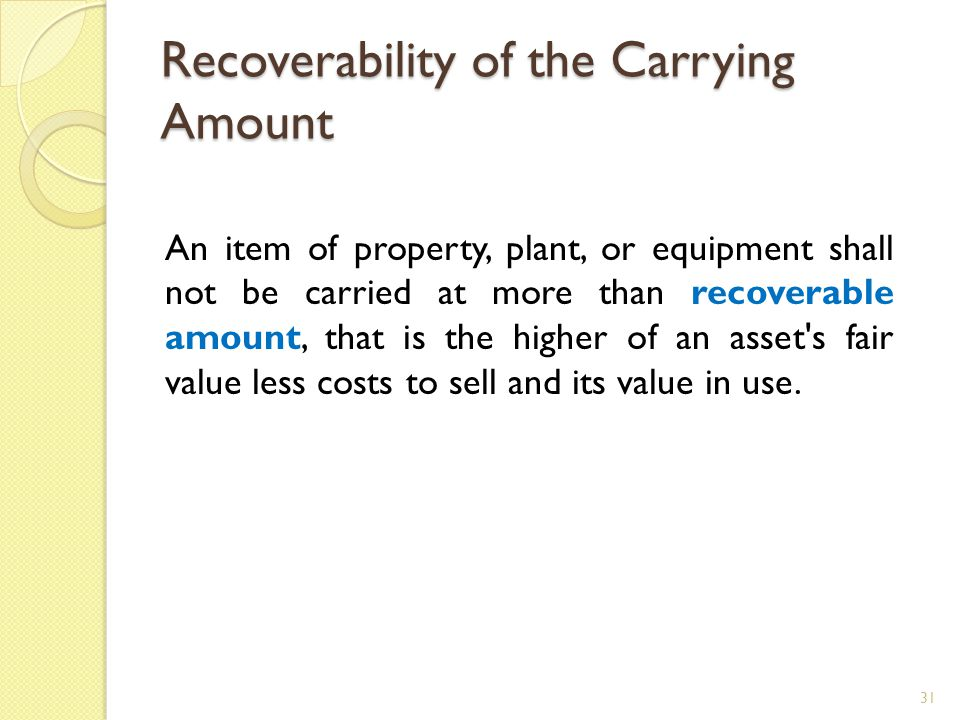 Recoverability of the Carrying Amount An item of property, plant, or equipment shall not be carried at more than recoverable amount, that is the highe