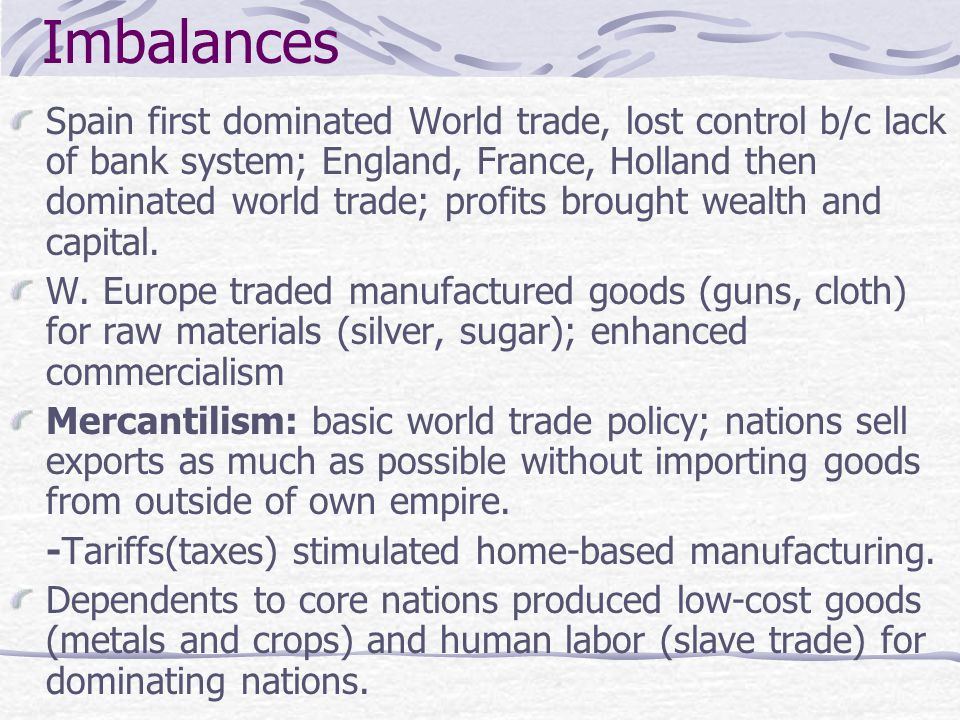 Imbalances Spain first dominated World trade, lost control b/c lack of bank system; England, France, Holland then dominated world trade; profits broug