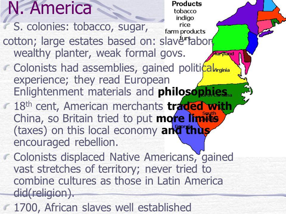 N. America S. colonies: tobacco, sugar, cotton; large estates based on: slave labor, wealthy planter, weak formal govs. Colonists had assemblies, gain