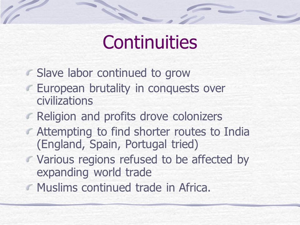 Continuities Slave labor continued to grow European brutality in conquests over civilizations Religion and profits drove colonizers Attempting to find