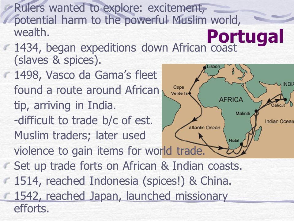 Portugal Rulers wanted to explore: excitement, potential harm to the powerful Muslim world, wealth. 1434, began expeditions down African coast (slaves