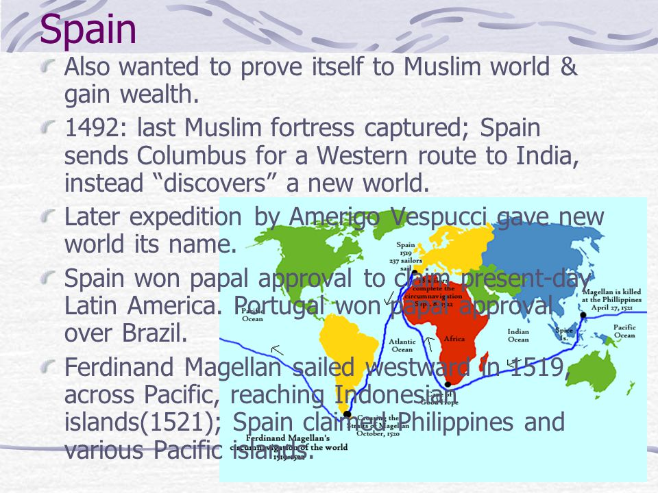 Spain Also wanted to prove itself to Muslim world & gain wealth. 1492: last Muslim fortress captured; Spain sends Columbus for a Western route to Indi