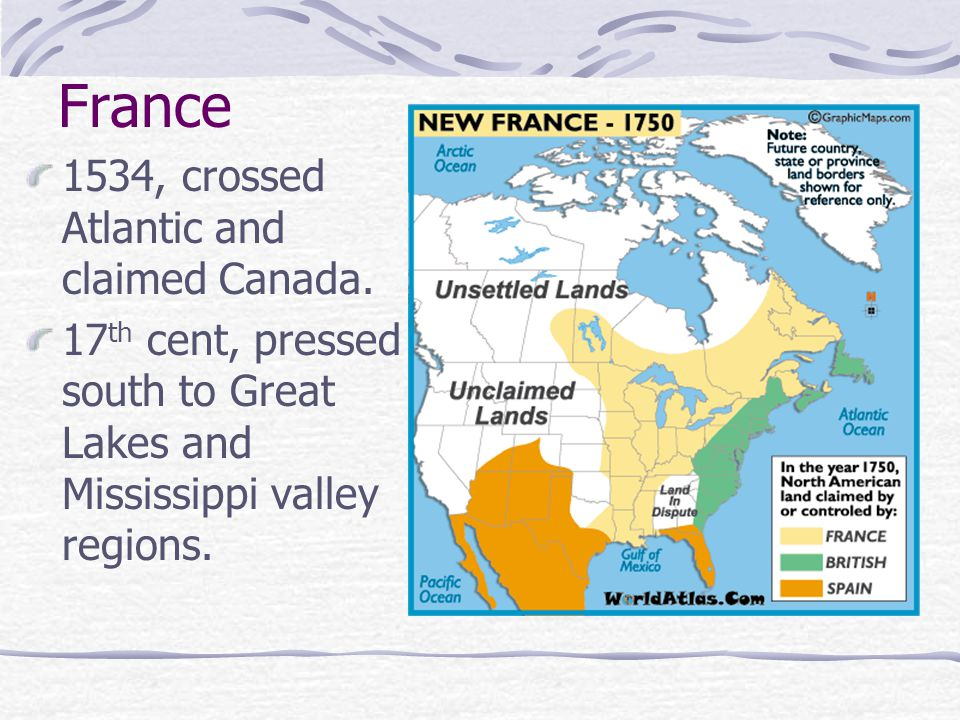 France 1534, crossed Atlantic and claimed Canada. 17 th cent, pressed south to Great Lakes and Mississippi valley regions.