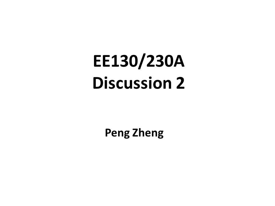EE130/230A Discussion 2 Peng Zheng