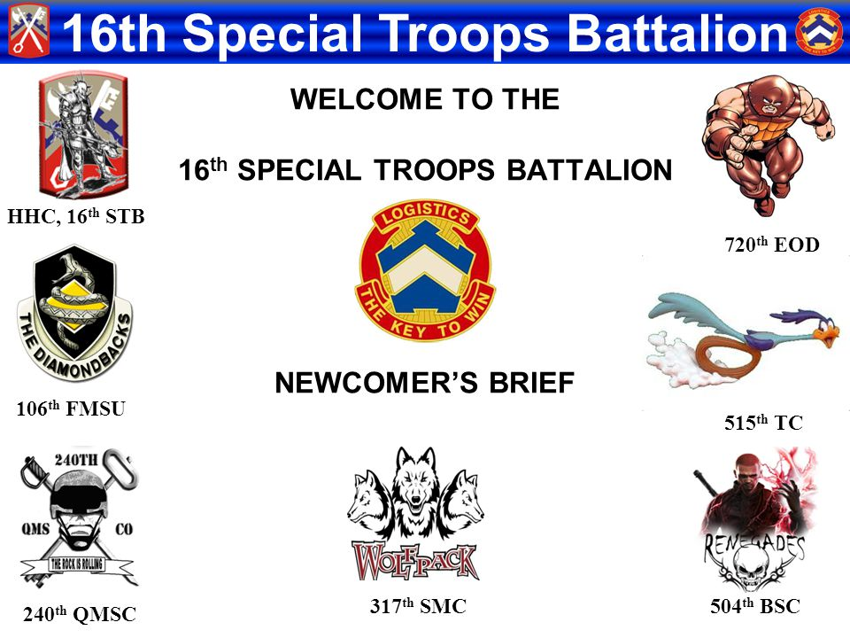 16th Special Troops Battalion WELCOME TO THE 16 th SPECIAL TROOPS BATTALION NEWCOMER'S BRIEF HHC, 16 th STB 504 th BSC 106 th FMSU 720 th EOD 317 th S