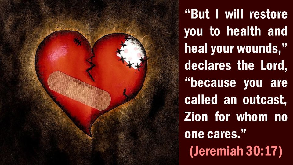 But I will restore you to health and heal your wounds, declares the Lord, because you are called an outcast, Zion for whom no one cares. (Jeremiah 30:17)