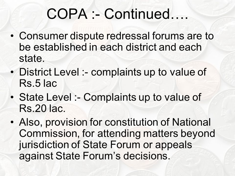 COPA :- Continued…. Consumer dispute redressal forums are to be established in each district and each state. District Level :- complaints up to value