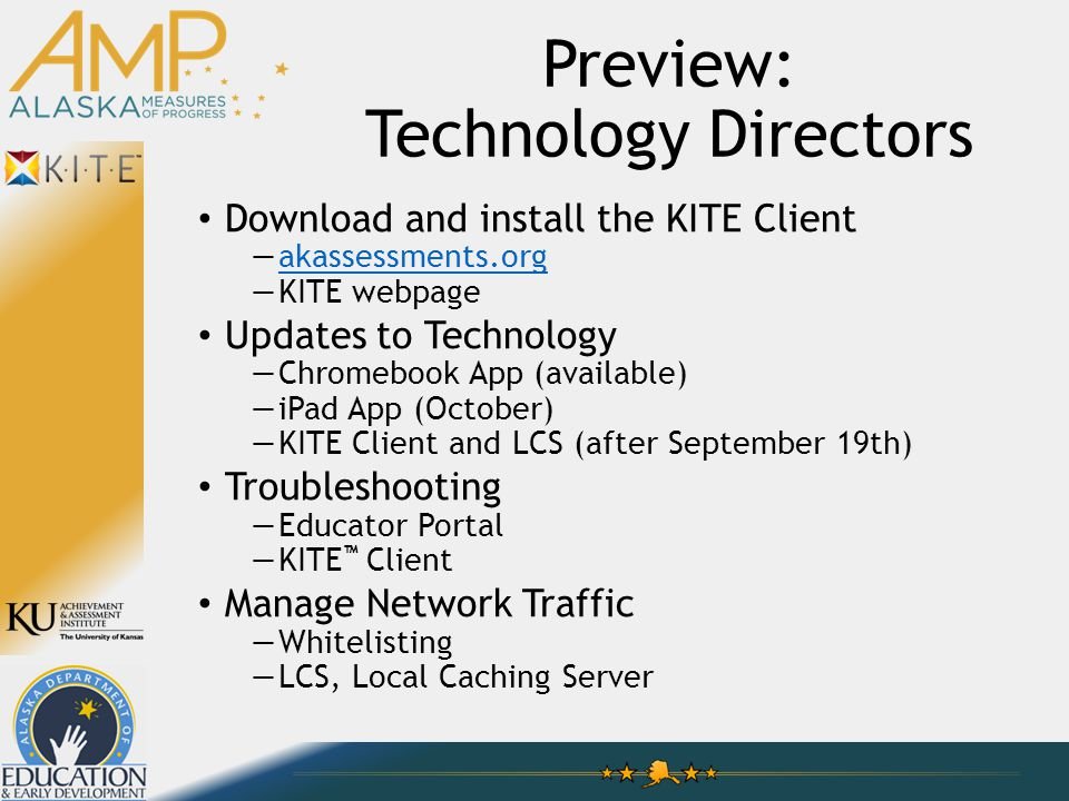 Preview: Technology Directors Download and install the KITE Client —akassessments.orgakassessments.org —KITE webpage Updates to Technology —Chromebook App (available) —iPad App (October) —KITE Client and LCS (after September 19th) Troubleshooting —Educator Portal —KITE ™ Client Manage Network Traffic —Whitelisting —LCS, Local Caching Server