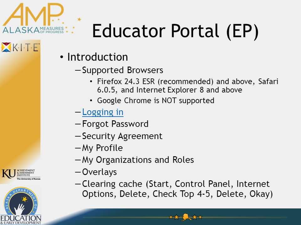 Educator Portal (EP) Introduction —Supported Browsers Firefox 24.3 ESR (recommended) and above, Safari 6.0.5, and Internet Explorer 8 and above Google Chrome is NOT supported —Logging inLogging in —Forgot Password —Security Agreement —My Profile —My Organizations and Roles —Overlays —Clearing cache (Start, Control Panel, Internet Options, Delete, Check Top 4-5, Delete, Okay)
