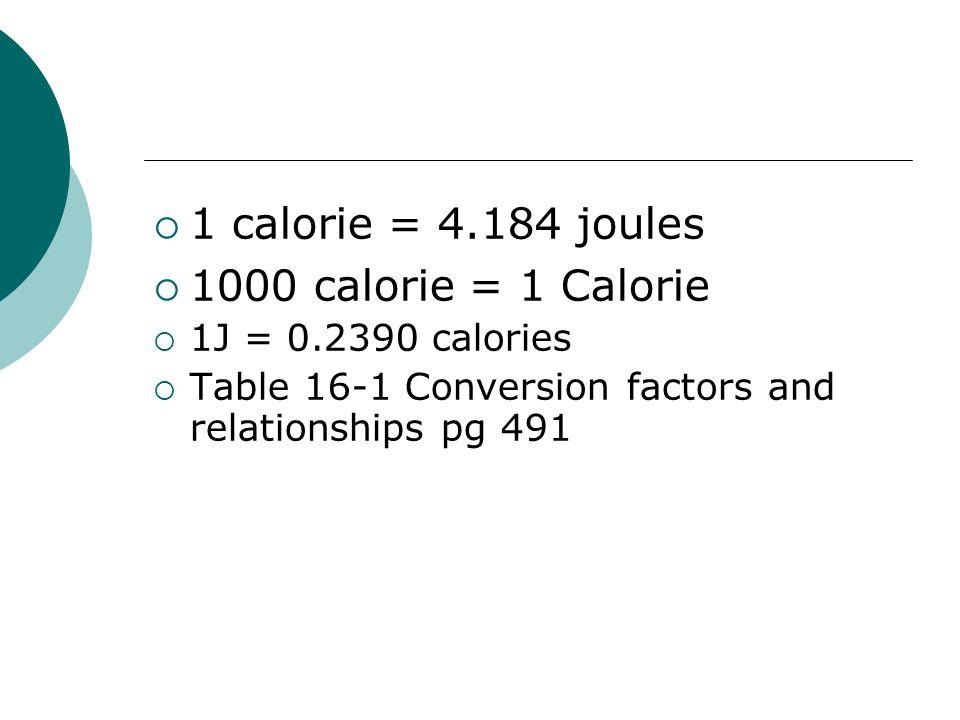  1 calorie = 4.184 joules  1000 calorie = 1 Calorie  1J = 0.2390 calories  Table 16-1 Conversion factors and relationships pg 491