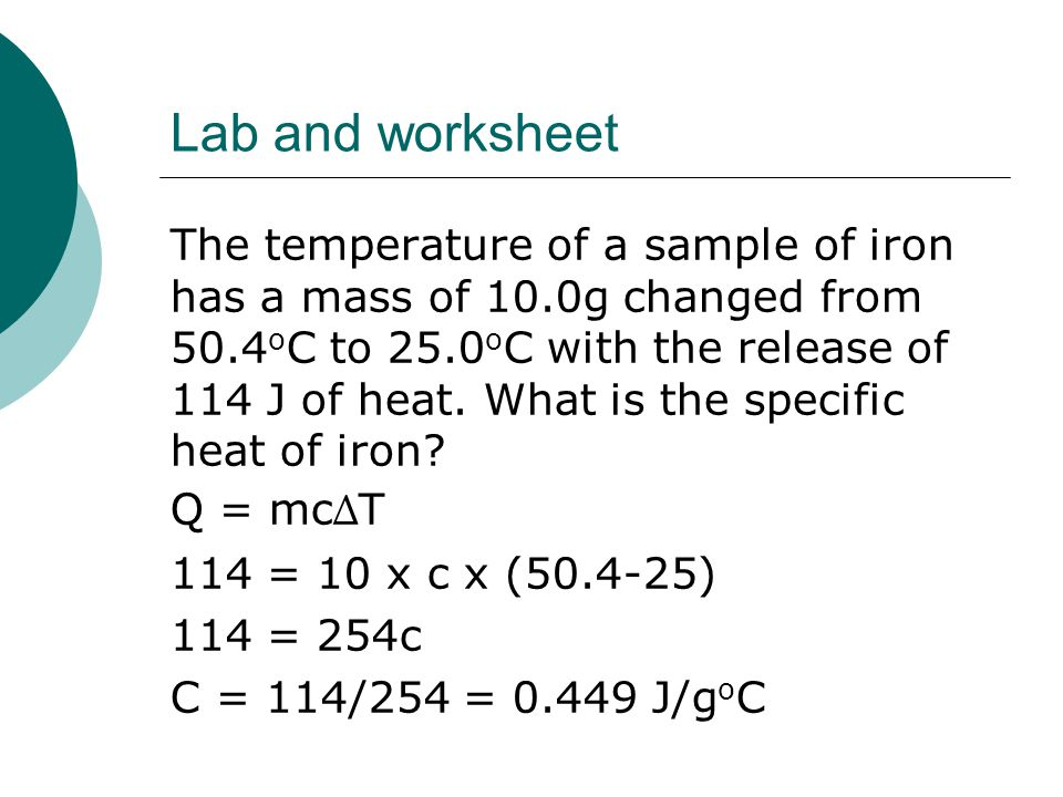Lab and worksheet The temperature of a sample of iron has a mass of 10.0g changed from 50.4 o C to 25.0 o C with the release of 114 J of heat. What is
