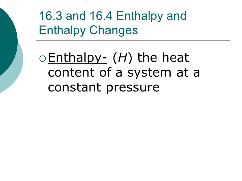 16.3 and 16.4 Enthalpy and Enthalpy Changes  Enthalpy- (H) the heat content of a system at a constant pressure