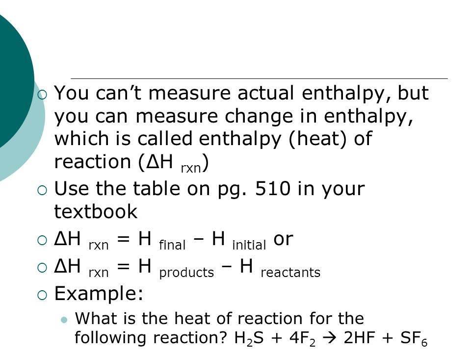  You can't measure actual enthalpy, but you can measure change in enthalpy, which is called enthalpy (heat) of reaction (ΔH rxn )  Use the table on