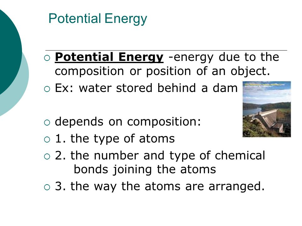 Potential Energy  Potential Energy -energy due to the composition or position of an object.  Ex: water stored behind a dam  depends on composition:
