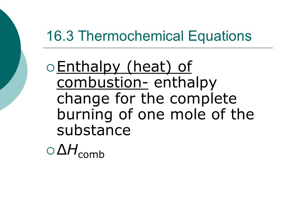 16.3 Thermochemical Equations  Enthalpy (heat) of combustion- enthalpy change for the complete burning of one mole of the substance  ΔH comb