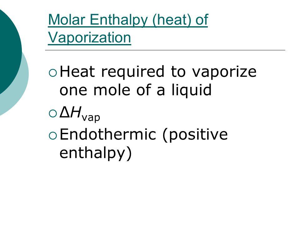 Molar Enthalpy (heat) of Vaporization  Heat required to vaporize one mole of a liquid  ΔH vap  Endothermic (positive enthalpy)