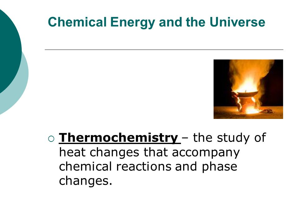 Chemical Energy and the Universe  Thermochemistry – the study of heat changes that accompany chemical reactions and phase changes.