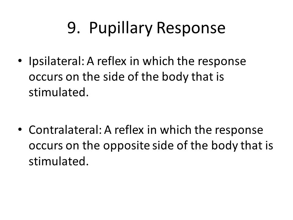 9. Pupillary Response Ipsilateral: A reflex in which the response occurs on the side of the body that is stimulated. Contralateral: A reflex in which