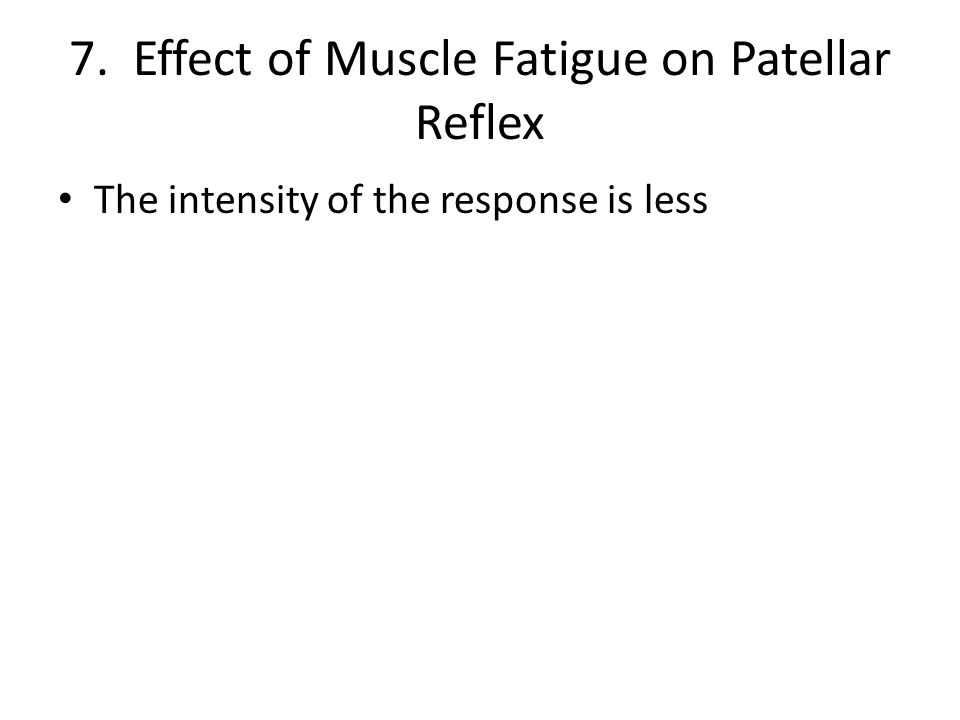 7. Effect of Muscle Fatigue on Patellar Reflex The intensity of the response is less
