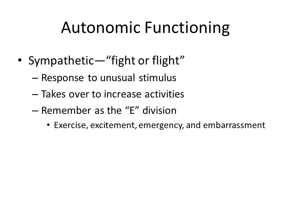 "Autonomic Functioning Sympathetic—""fight or flight"" – Response to unusual stimulus – Takes over to increase activities – Remember as the ""E"" division"