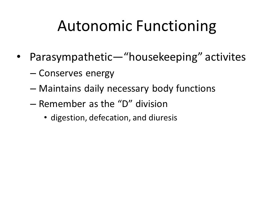 "Autonomic Functioning Parasympathetic—""housekeeping"" activites – Conserves energy – Maintains daily necessary body functions – Remember as the ""D"" div"