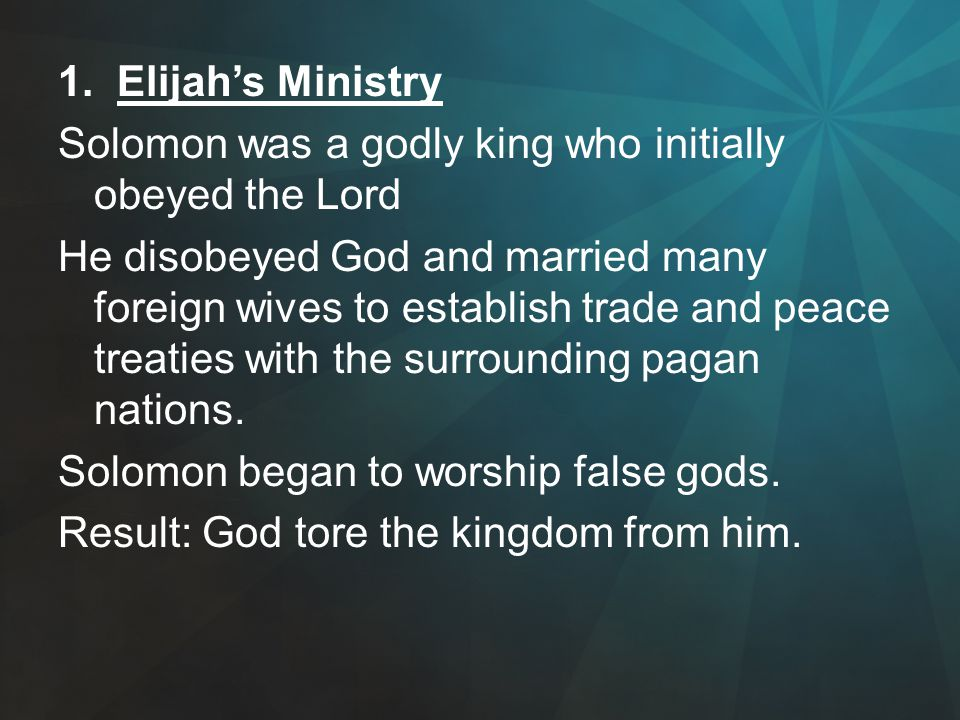 1. Elijah's Ministry Solomon was a godly king who initially obeyed the Lord He disobeyed God and married many foreign wives to establish trade and pea
