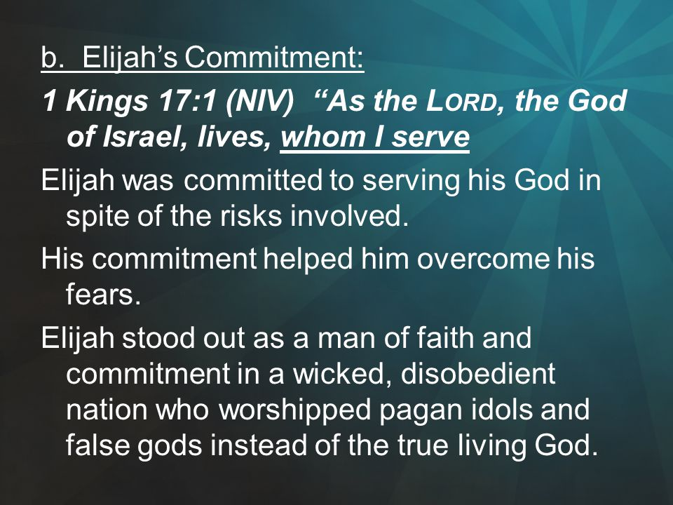 """b. Elijah's Commitment: 1 Kings 17:1 (NIV) """"As the L ORD, the God of Israel, lives, whom I serve Elijah was committed to serving his God in spite of t"""