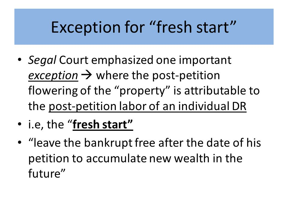Exception for fresh start Segal Court emphasized one important exception  where the post-petition flowering of the property is attributable to the post-petition labor of an individual DR i.e, the fresh start leave the bankrupt free after the date of his petition to accumulate new wealth in the future