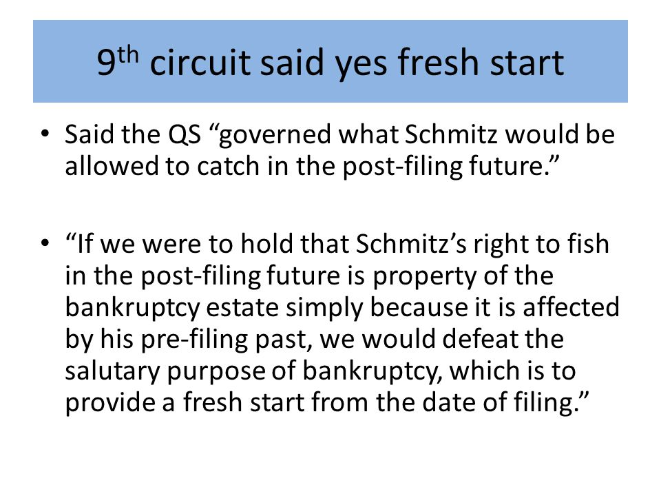 9 th circuit said yes fresh start Said the QS governed what Schmitz would be allowed to catch in the post-filing future. If we were to hold that Schmitz's right to fish in the post-filing future is property of the bankruptcy estate simply because it is affected by his pre-filing past, we would defeat the salutary purpose of bankruptcy, which is to provide a fresh start from the date of filing.