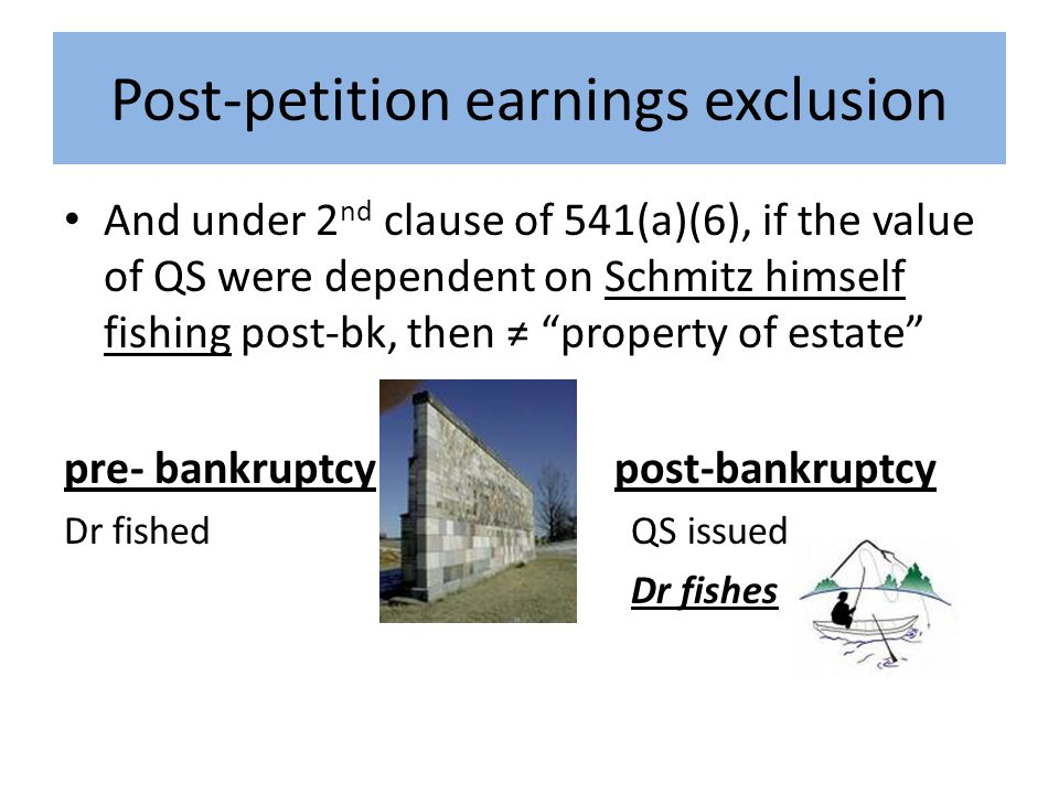 Post-petition earnings exclusion And under 2 nd clause of 541(a)(6), if the value of QS were dependent on Schmitz himself fishing post-bk, then ≠ property of estate pre- bankruptcy post-bankruptcy Dr fished QS issued Dr fishes