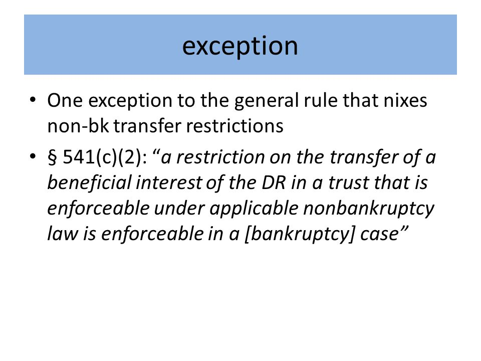 exception One exception to the general rule that nixes non-bk transfer restrictions § 541(c)(2): a restriction on the transfer of a beneficial interest of the DR in a trust that is enforceable under applicable nonbankruptcy law is enforceable in a [bankruptcy] case