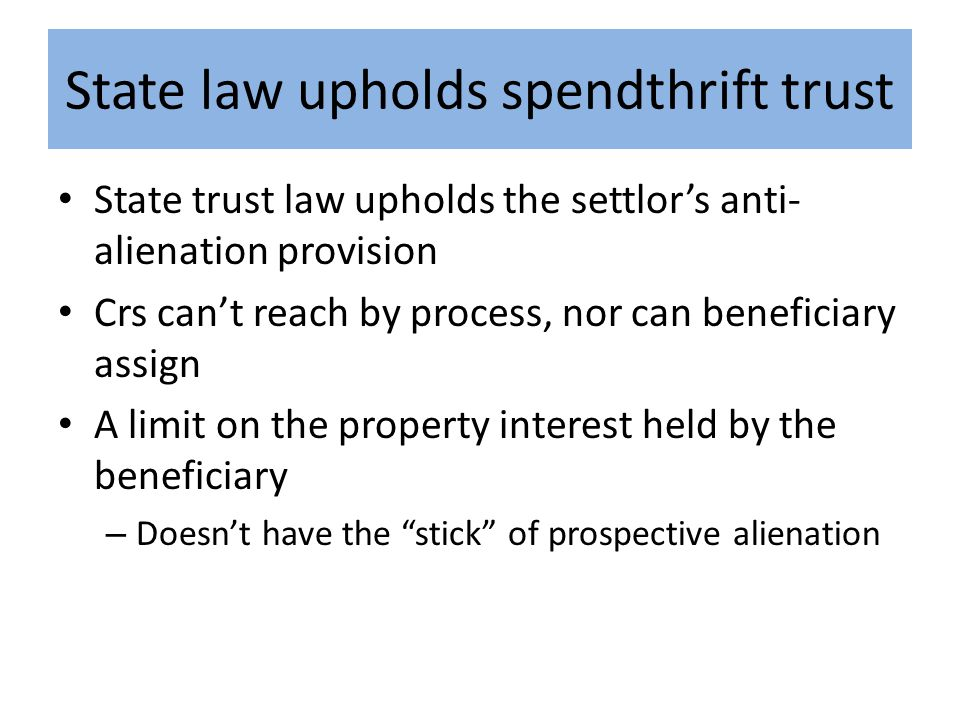 State law upholds spendthrift trust State trust law upholds the settlor's anti- alienation provision Crs can't reach by process, nor can beneficiary assign A limit on the property interest held by the beneficiary – Doesn't have the stick of prospective alienation