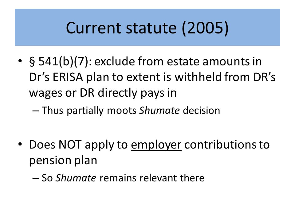 Current statute (2005) § 541(b)(7): exclude from estate amounts in Dr's ERISA plan to extent is withheld from DR's wages or DR directly pays in – Thus partially moots Shumate decision Does NOT apply to employer contributions to pension plan – So Shumate remains relevant there