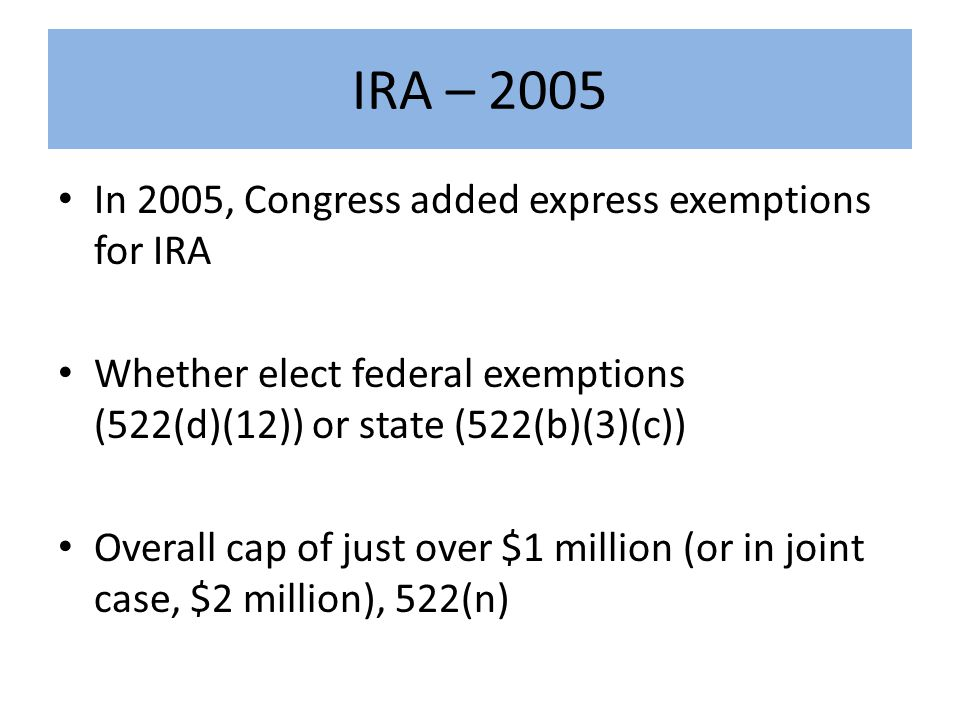 IRA – 2005 In 2005, Congress added express exemptions for IRA Whether elect federal exemptions (522(d)(12)) or state (522(b)(3)(c)) Overall cap of just over $1 million (or in joint case, $2 million), 522(n)