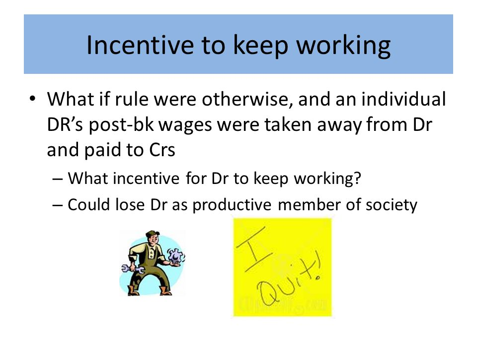 Incentive to keep working What if rule were otherwise, and an individual DR's post-bk wages were taken away from Dr and paid to Crs – What incentive for Dr to keep working.
