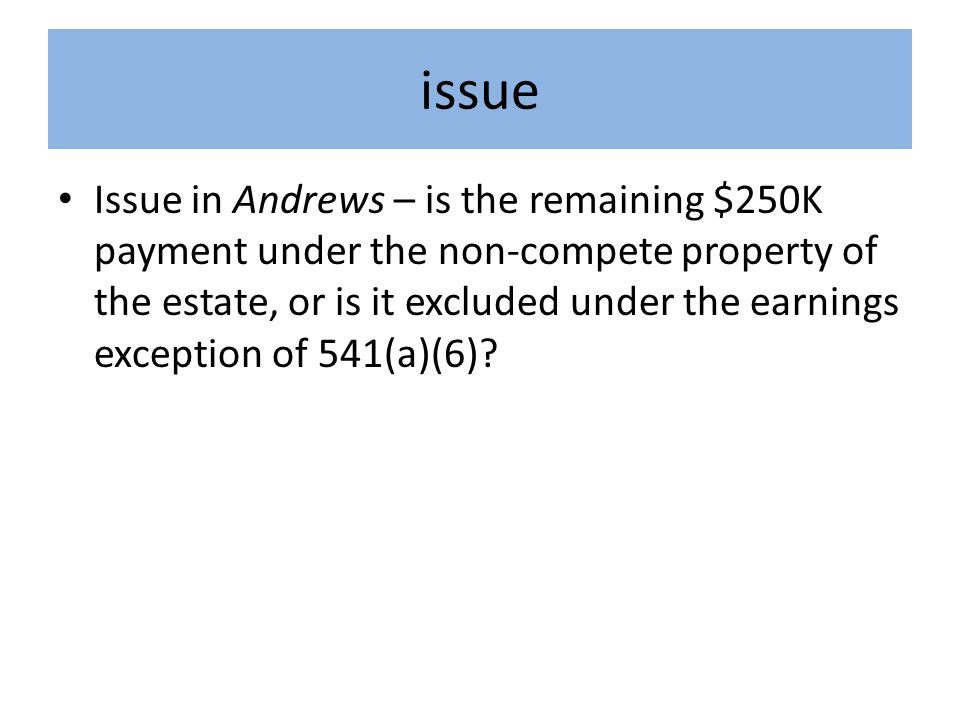issue Issue in Andrews – is the remaining $250K payment under the non-compete property of the estate, or is it excluded under the earnings exception of 541(a)(6)