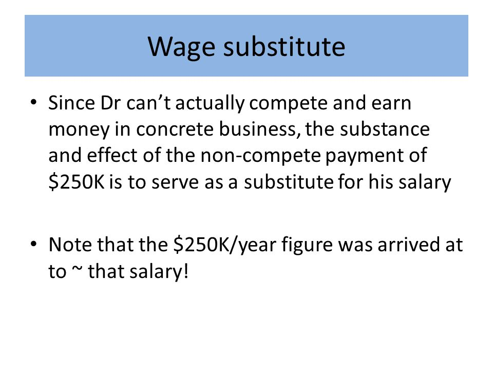 Wage substitute Since Dr can't actually compete and earn money in concrete business, the substance and effect of the non-compete payment of $250K is to serve as a substitute for his salary Note that the $250K/year figure was arrived at to ~ that salary!