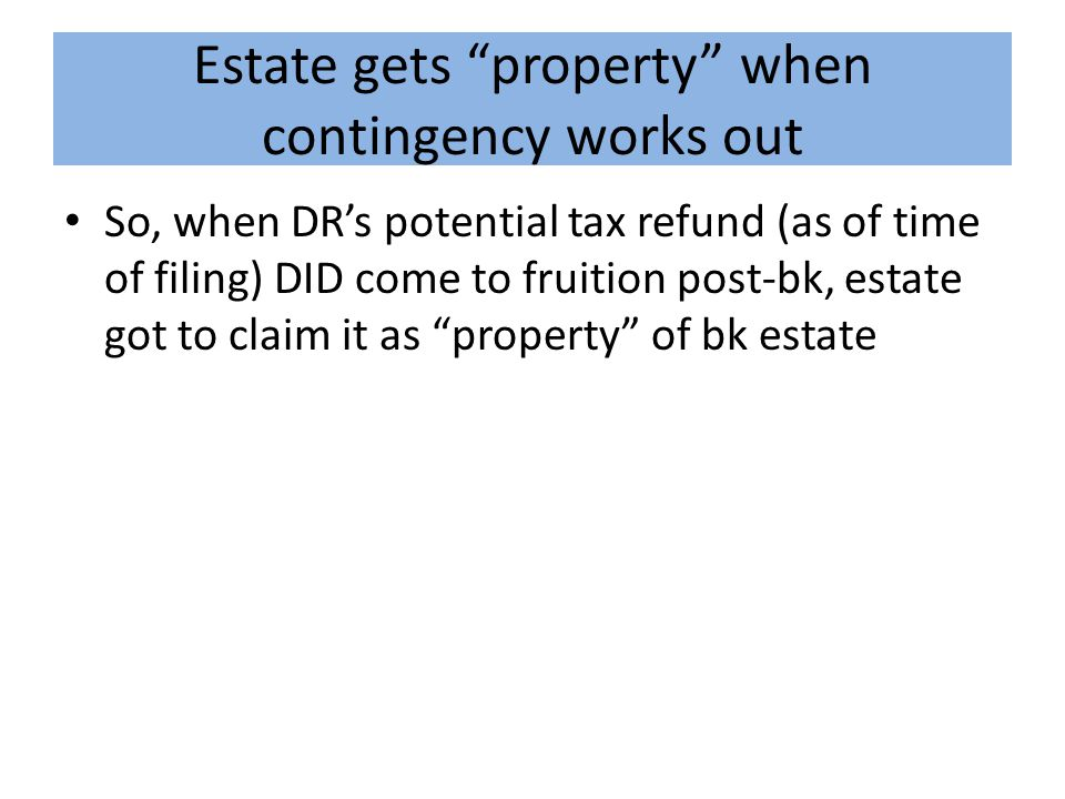 Estate gets property when contingency works out So, when DR's potential tax refund (as of time of filing) DID come to fruition post-bk, estate got to claim it as property of bk estate