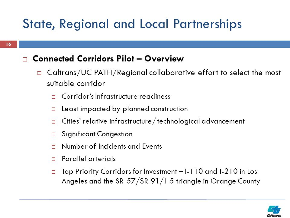 State, Regional and Local Partnerships 16  Connected Corridors Pilot – Overview  Caltrans/UC PATH/Regional collaborative effort to select the most s