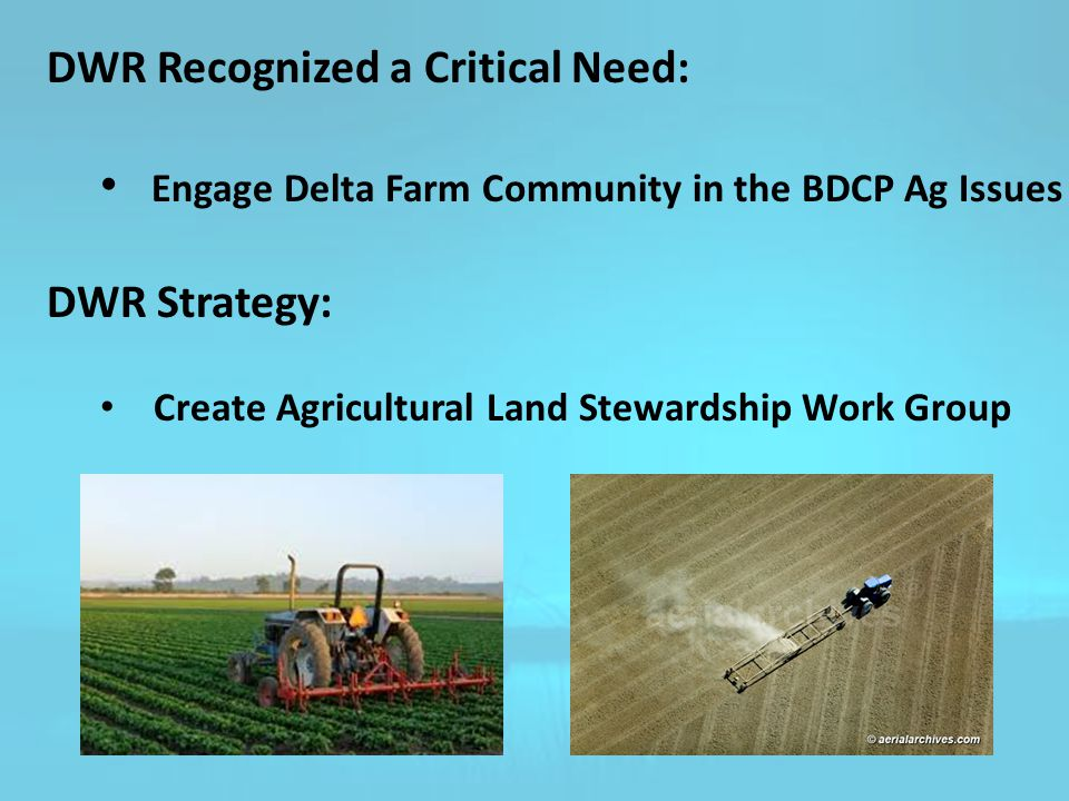 DWR Recognized a Critical Need: Engage Delta Farm Community in the BDCP Ag Issues DWR Strategy: Create Agricultural Land Stewardship Work Group