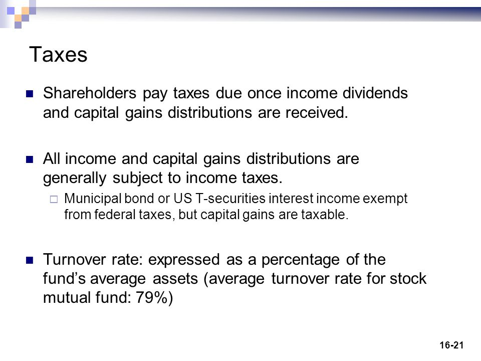 16-21 Taxes Shareholders pay taxes due once income dividends and capital gains distributions are received. All income and capital gains distributions