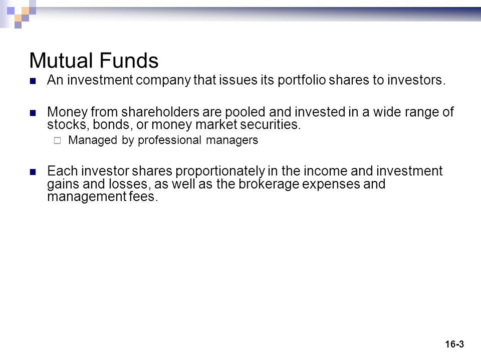 16-3 Mutual Funds An investment company that issues its portfolio shares to investors. Money from shareholders are pooled and invested in a wide range