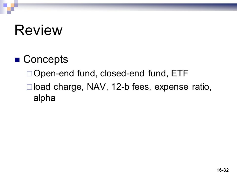 16-32 Review Concepts  Open-end fund, closed-end fund, ETF  load charge, NAV, 12-b fees, expense ratio, alpha