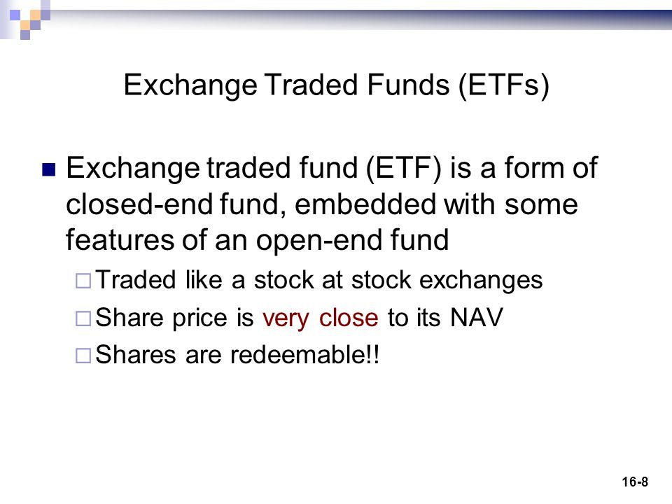 16-8 Exchange Traded Funds (ETFs) Exchange traded fund (ETF) is a form of closed-end fund, embedded with some features of an open-end fund  Traded like a stock at stock exchanges  Share price is very close to its NAV  Shares are redeemable!!