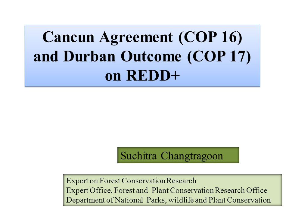 Cancun Agreement (COP 16) and Durban Outcome (COP 17) on REDD+ Suchitra Changtragoon Expert on Forest Conservation Research Expert Office, Forest and Plant Conservation Research Office Department of National Parks, wildlife and Plant Conservation