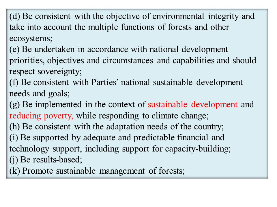 (d) Be consistent with the objective of environmental integrity and take into account the multiple functions of forests and other ecosystems; (e) Be undertaken in accordance with national development priorities, objectives and circumstances and capabilities and should respect sovereignty; (f) Be consistent with Parties' national sustainable development needs and goals; (g) Be implemented in the context of sustainable development and reducing poverty, while responding to climate change; (h) Be consistent with the adaptation needs of the country; (i) Be supported by adequate and predictable financial and technology support, including support for capacity-building; (j) Be results-based; (k) Promote sustainable management of forests;