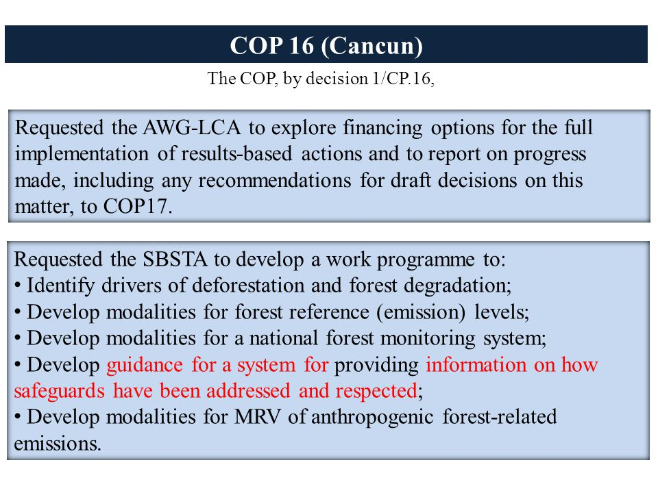 COP 16 (Cancun) The COP, by decision 1/CP.16, Requested the AWG-LCA to explore financing options for the full implementation of results-based actions and to report on progress made, including any recommendations for draft decisions on this matter, to COP17.
