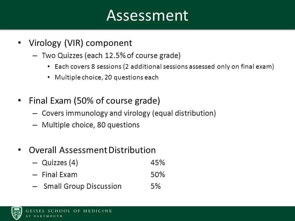 Assessment Virology (VIR) component – Two Quizzes (each 12.5% of course grade) Each covers 8 sessions (2 additional sessions assessed only on final exam) Multiple choice, 20 questions each Final Exam (50% of course grade) – Covers immunology and virology (equal distribution) – Multiple choice, 80 questions Overall Assessment Distribution – Quizzes (4)45% – Final Exam50% – Small Group Discussion5%