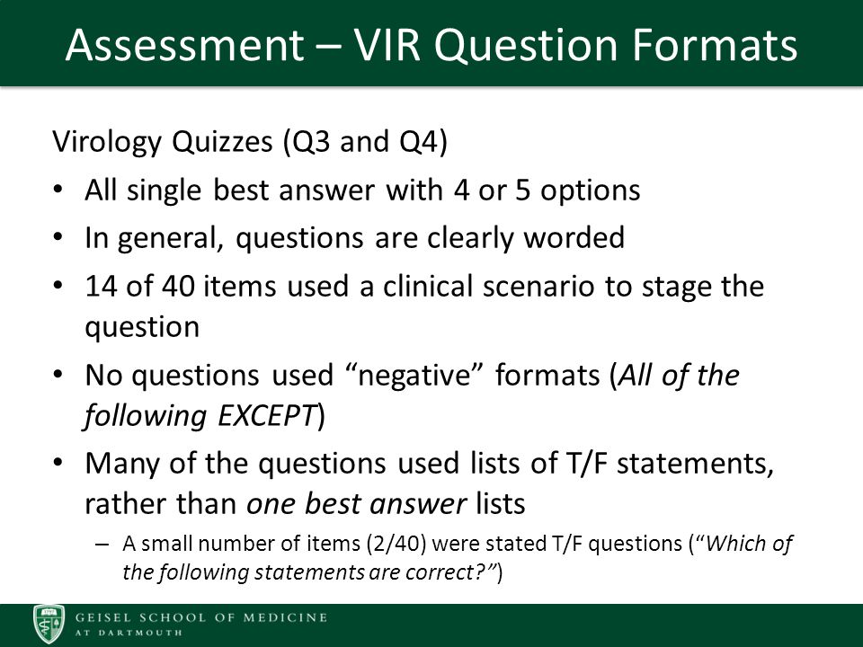Assessment – VIR Question Formats Virology Quizzes (Q3 and Q4) All single best answer with 4 or 5 options In general, questions are clearly worded 14 of 40 items used a clinical scenario to stage the question No questions used negative formats (All of the following EXCEPT) Many of the questions used lists of T/F statements, rather than one best answer lists – A small number of items (2/40) were stated T/F questions ( Which of the following statements are correct )